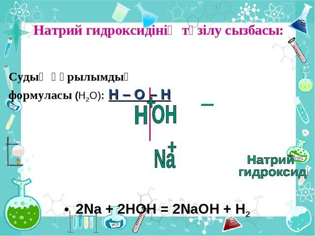 Натрий гидроксидінің түзілу сызбасы: Судың құрылымдық формуласы (Н2О): Н – О...