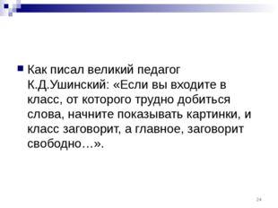 Как писал великий педагог К.Д.Ушинский: «Если вы входите в класс, от которого
