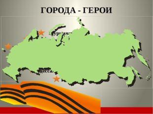 Москва Ленинград Минск ГОРОДА - ГЕРОИ Керчь Волгоград (Сталинград) Киев Одес