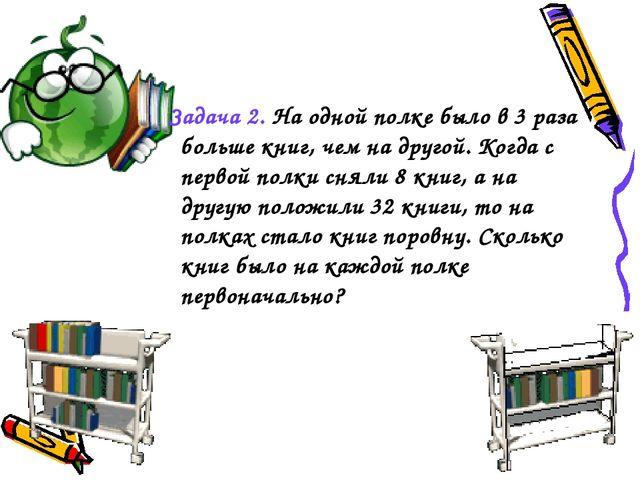 Задача 2. На одной полке было в 3 раза больше книг, чем на другой. Когда с пе...