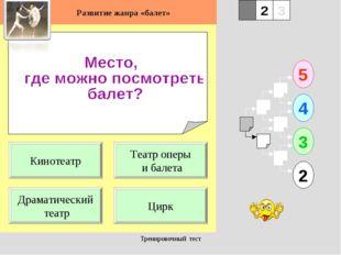 Тренировочный тест 1 Драматический театр Цирк 5 2 3 4 2 3 Театр оперы и балет