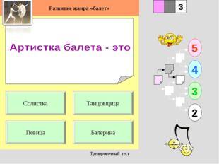 Тренировочный тест 1 Певица Балерина 5 2 3 4 2 3 Танцовщица Солистка Развитие