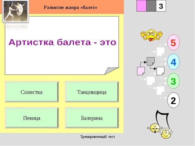 Тренировочный тест 1 Певица Балерина 5 2 3 4 2 3 Танцовщица Солистка Развитие...
