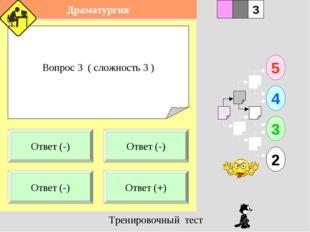 Вопрос 3 ( сложность 3 ) 1 Ответ (-) Ответ (+) 5 2 3 4 2 3 Ответ (-) Ответ (-