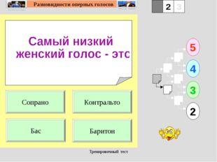 Тренировочный тест 1 Бас Баритон 5 2 3 4 2 3 Контральто Сопрано Тренировочный