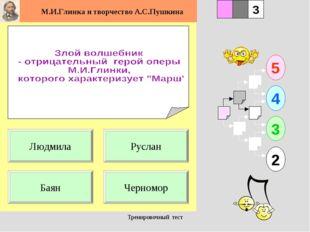 Тренировочный тест 1 Баян Черномор 5 2 3 4 2 3 Руслан Людмила Тренировочный т