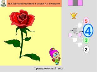 1 5 2 3 2 3 4 Н.А.Римский-Корсаков и сказки А.С.Пушкина Тренировочный тест