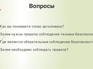 Вопросы Как вы понимаете слово эргономика? Зачем нужны правила соблюдения тех
