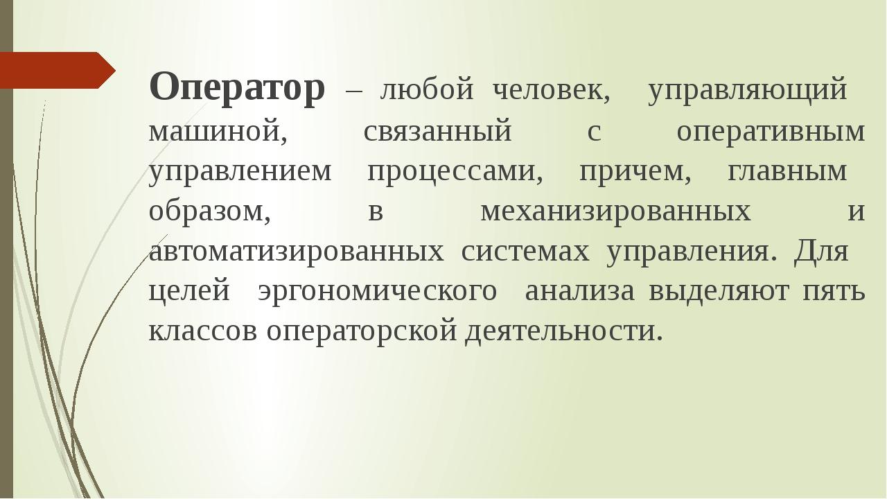Оператор – любой человек, управляющий машиной, связанный с оперативным управл...