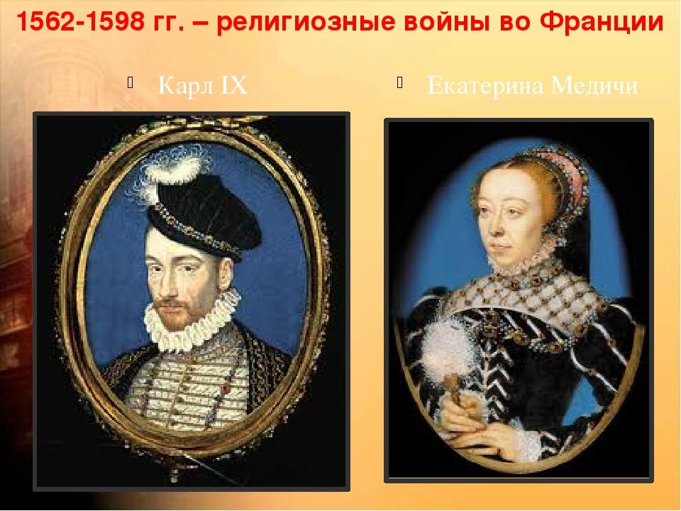 1562-1598 гг. – религиозные войны во Франции Карл IX Екатерина Медичи