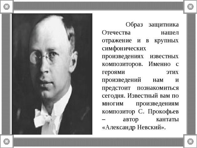 Образ защитника Отечества нашел отражение и в крупных симфонических произвед...