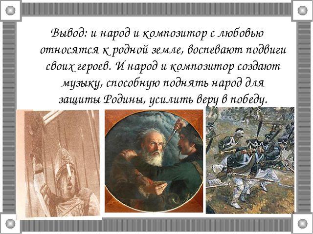 Вывод: и народ и композитор с любовью относятся к родной земле, воспевают под...
