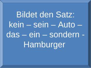 Bildet den Satz: kein – sein – Auto – das – ein – sondern - Hamburger
