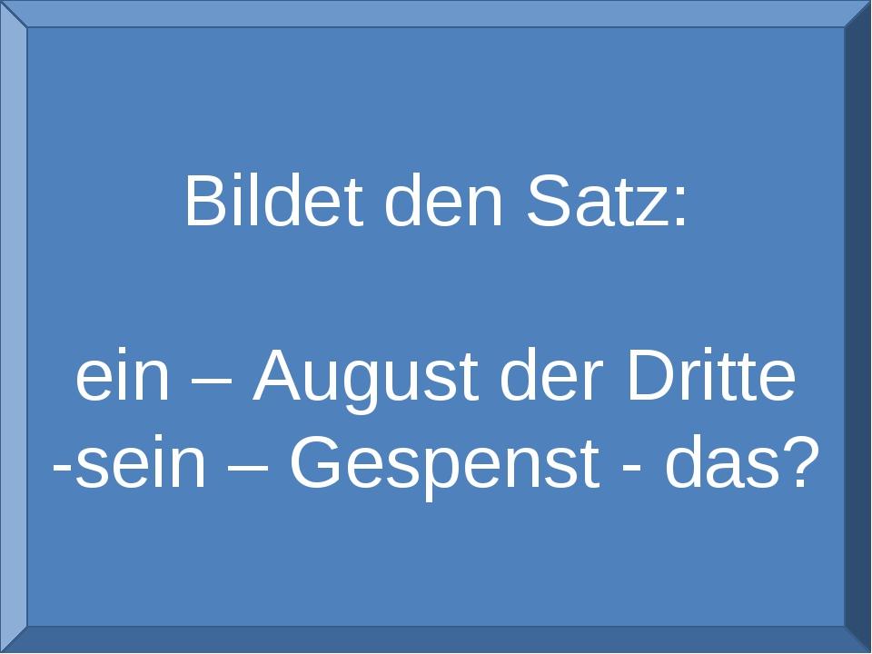 Bildet den Satz: ein – August der Dritte -sein – Gespenst - das?