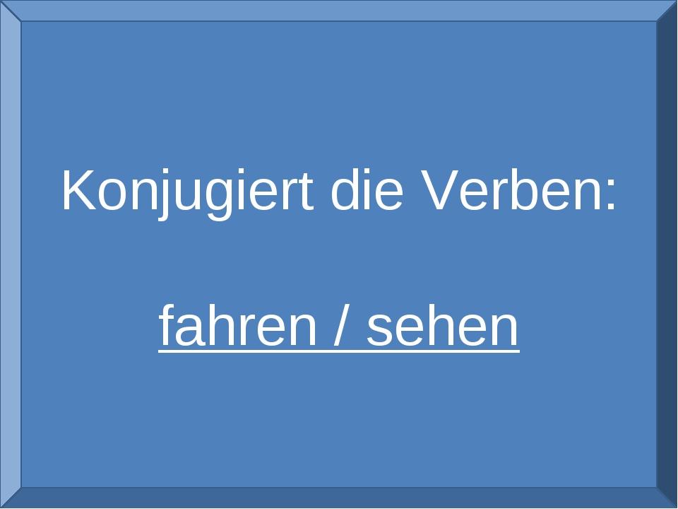 Konjugiert die Verben: fahren / sehen