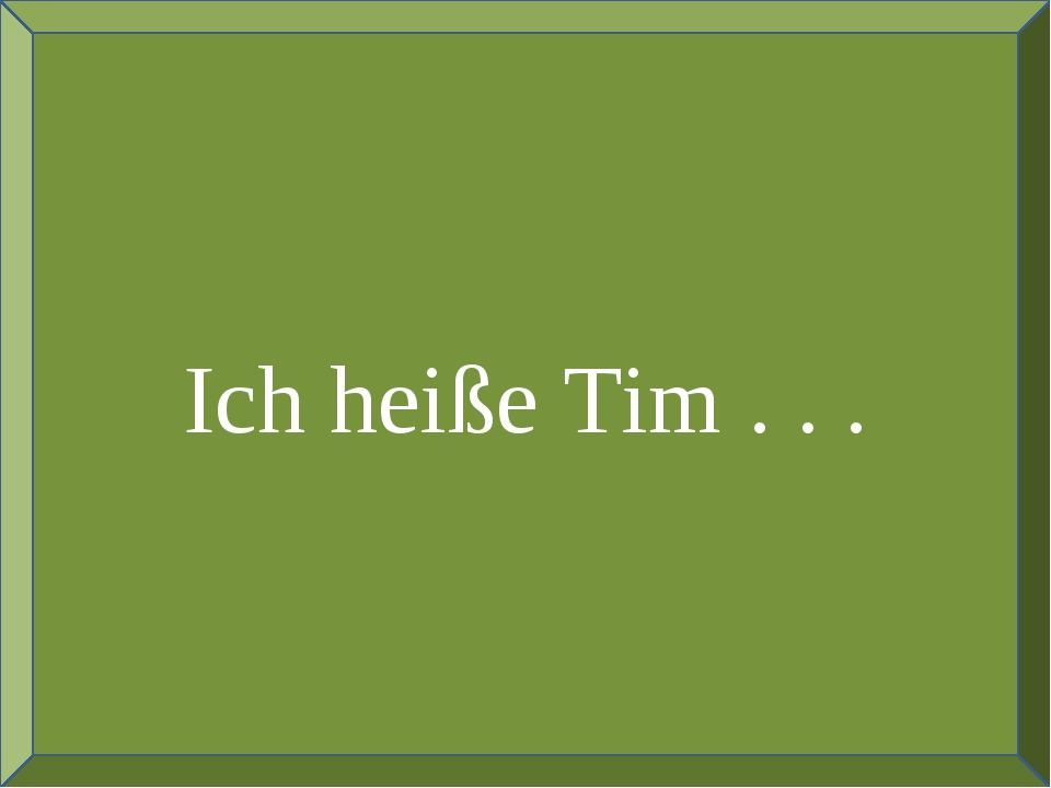 Ich heiße Tim . . .