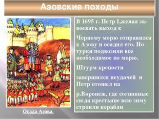 Азовские походы В 1695 г. Петр I,желая за-воевать выход к Черному морю отправ