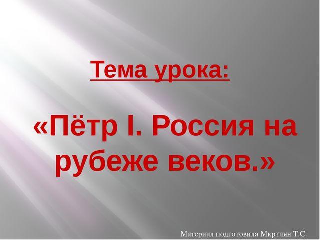 Тема урока: «Пётр I. Россия на рубеже веков.» Материал подготовила Мкртчян Т.С.