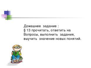 Домашнее задание : § 13 прочитать, ответить на Вопросы, выполнить задания, вы