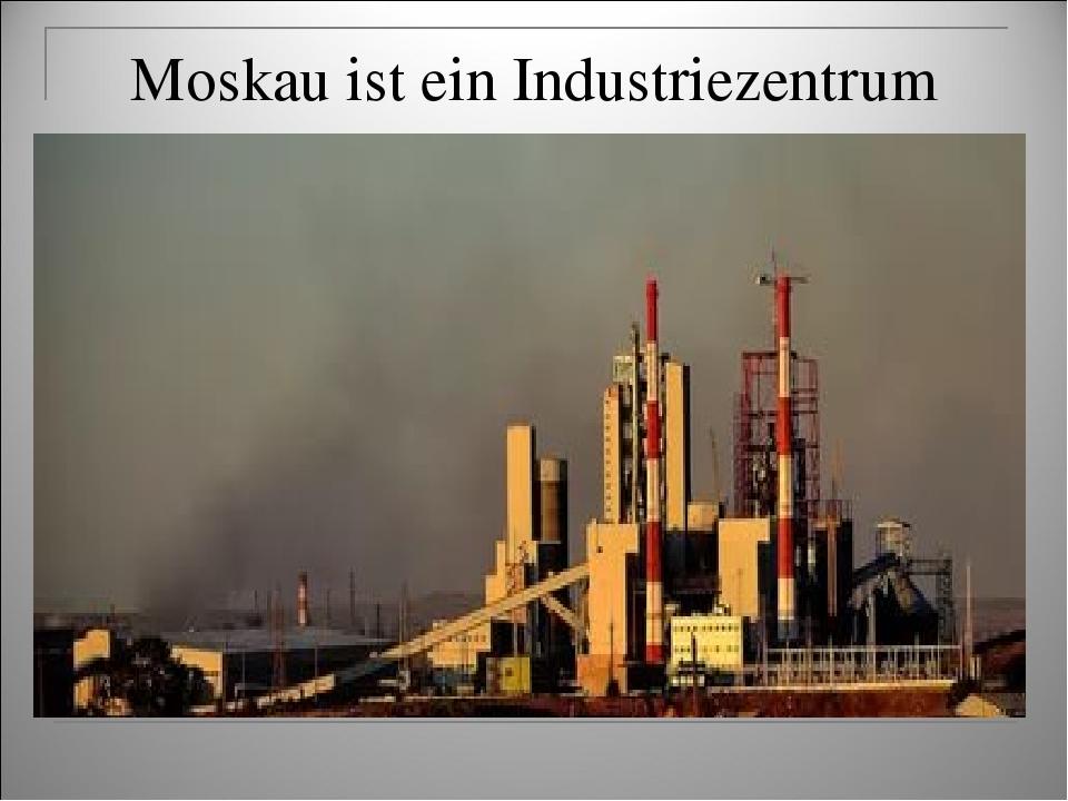 Moskau ist ein Industriezentrum