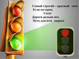 Самый строгий – красный свет. Если он горит, Стоп! Дороги дальше нет, Путь дл