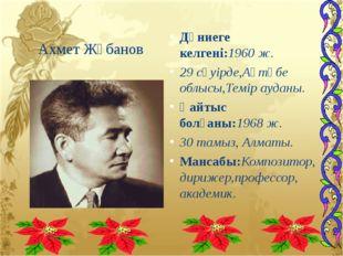 Ахмет Жұбанов Дүниеге келгені:1960ж. 29 сәуірде,Ақтөбе облысы,Темір ауданы.