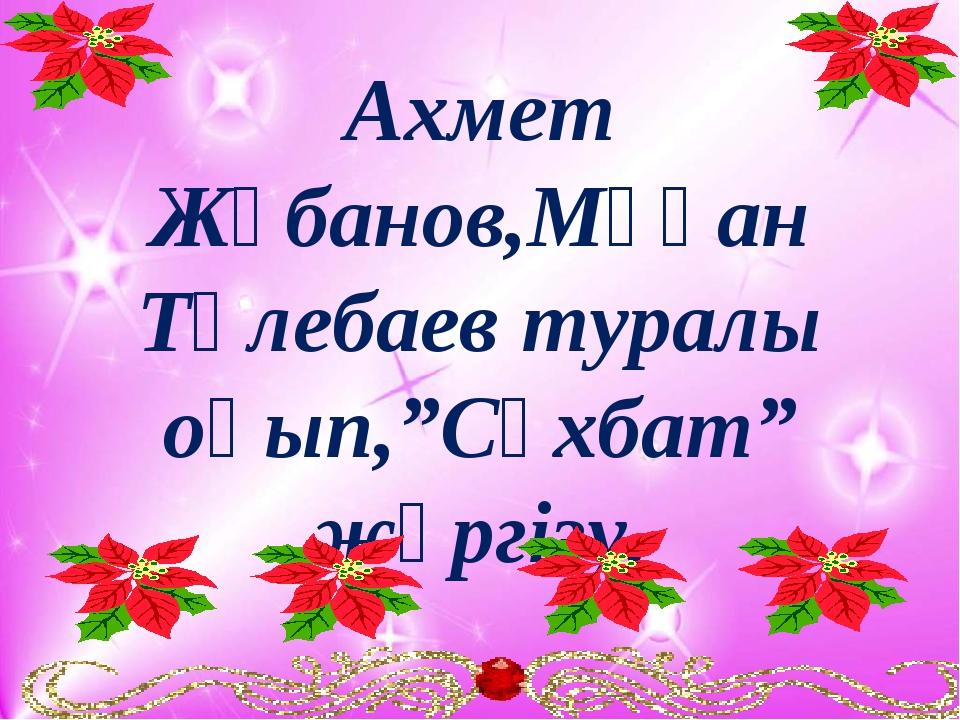 "Ахмет Жұбанов,Мұқан Төлебаев туралы оқып,""Сұхбат"" жүргізу."