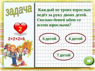 2 Каждый из троих взрослых ведёт за руку двоих детей. Сколько детей идут со в