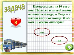 8 Поезд состоит из 10 ваго-нов. Петя сел в пятый вагон от начала поезда, а Фе