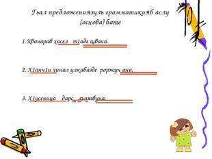 Гьал предложениязулъ грамматикияб аслу (основа) бате 1.Квачараб хасел т1аде щ