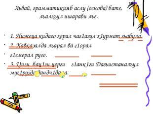 Хъвай, грамматикияб аслу (основа) бате, лъалхъул ишараби лъе. 1. Нижеца кидаг