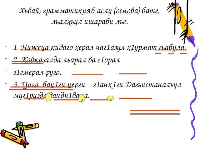 Хъвай, грамматикияб аслу (основа) бате, лъалхъул ишараби лъе. 1. Нижеца кидаг...