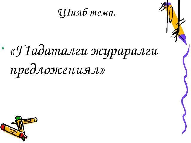 ЦIияб тема. «Г1адаталги жураралги предложениял»