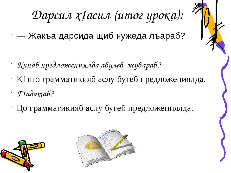 Дарсил хIасил (итог урока): —Жакъа дарсида щиб нужеда лъараб? Кинаб предложе...