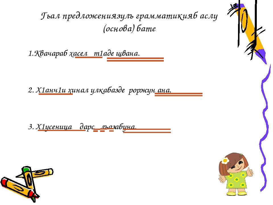Гьал предложениязулъ грамматикияб аслу (основа) бате 1.Квачараб хасел т1аде щ...