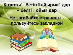 Кітаптың бетін қайырмаңдар – белгі қойыңдар Не загибайте страницы - пользуйте