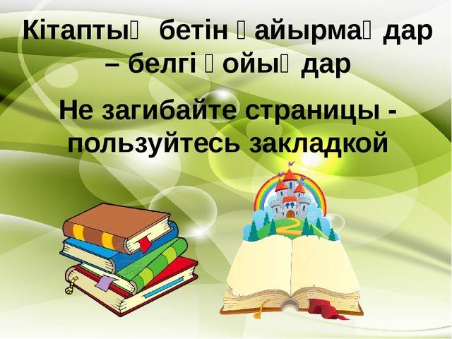 Кітаптың бетін қайырмаңдар – белгі қойыңдар Не загибайте страницы - пользуйте...