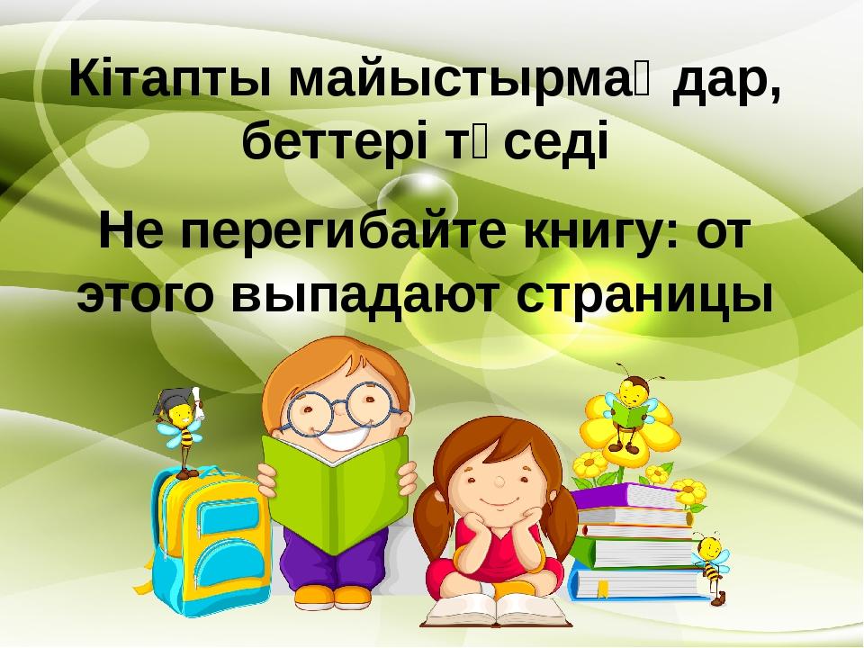 Кітапты майыстырмаңдар, беттері түседі Не перегибайте книгу: от этого выпадаю...