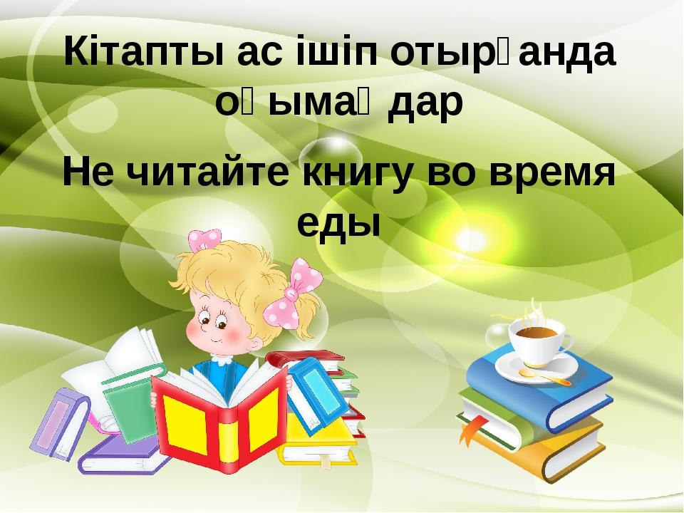 Кітапты ас ішіп отырғанда оқымаңдар Не читайте книгу во время еды