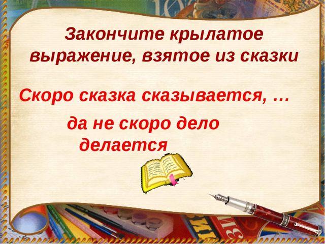 Закончите крылатое выражение, взятое из сказки Скоро сказка сказывается, … да...
