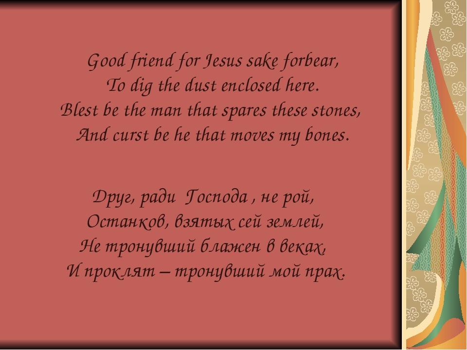 Друг, ради Господа , не рой, Останков, взятых сей землей, Не тронувший блажен...