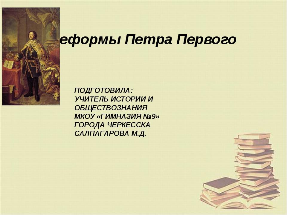 Реформы Петра Первого ПОДГОТОВИЛА: УЧИТЕЛЬ ИСТОРИИ И ОБЩЕСТВОЗНАНИЯ МКОУ «ГИМ...