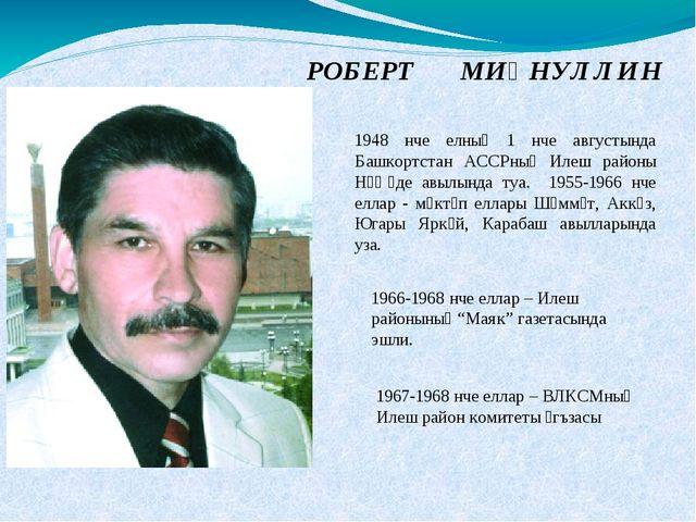 РОБЕРТ МИҢНУЛЛИН 1948 нче елның 1 нче августында Башкортстан АССРның Илеш рай...