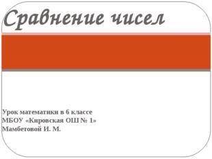Урок математики в 6 классе МБОУ «Кировская ОШ № 1» Мамбетовой И. М. Сравнение