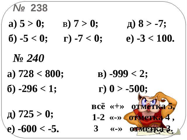 № 238 а) 728 < 800; в) -999 < 2; б) -296 < 1; г) 0 > -500; д) 725 > 0; е) -60...