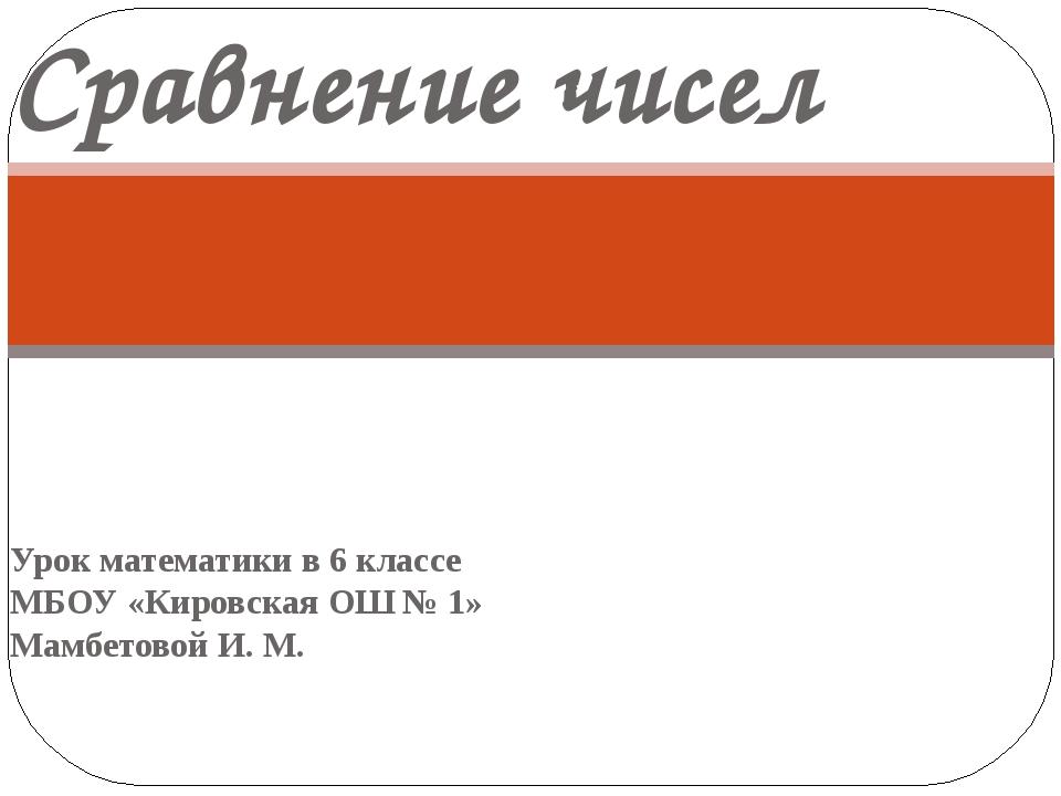 Урок математики в 6 классе МБОУ «Кировская ОШ № 1» Мамбетовой И. М. Сравнение...