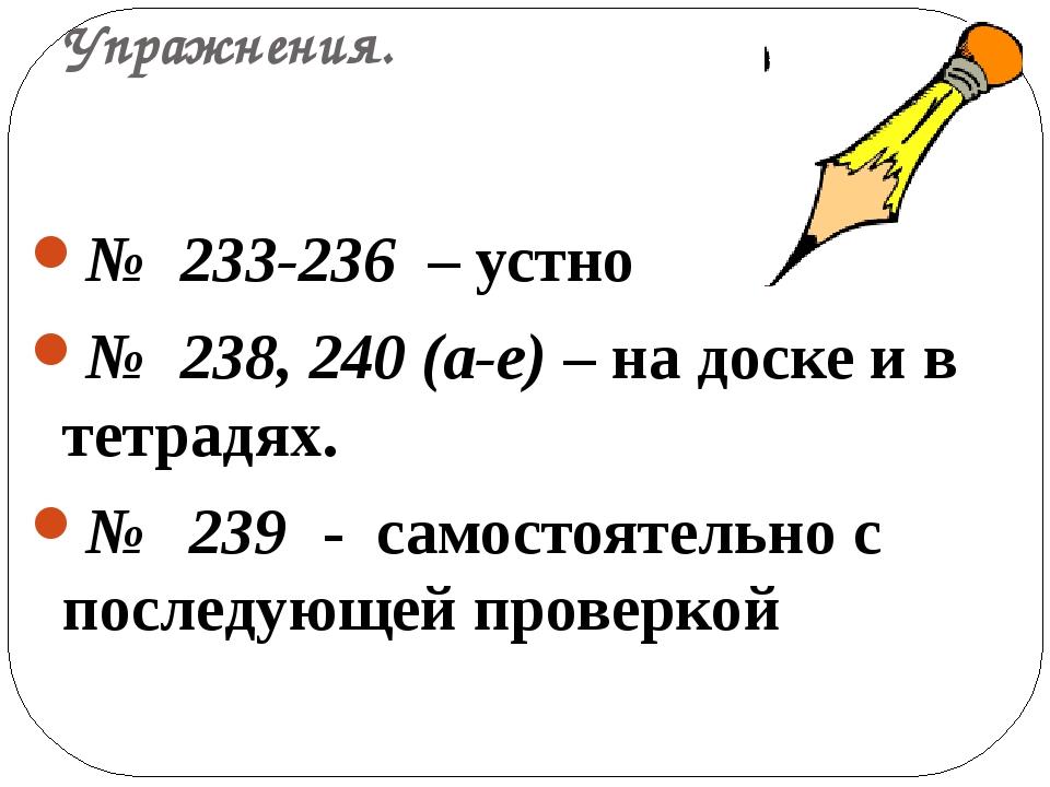 Упражнения. № 233-236 – устно № 238, 240 (а-е) – на доске и в тетрадях. № 239...