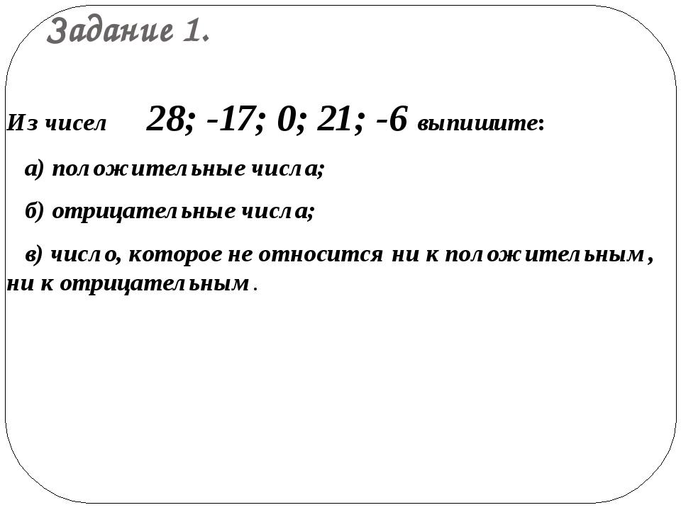 Задание 1. Из чисел 28; -17; 0; 21; -6 выпишите: а) положительные числа; б) о...