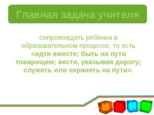Главная задача учителя сопровождать ребенка в образовательном процессе, то ес