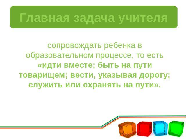 Главная задача учителя сопровождать ребенка в образовательном процессе, то ес...